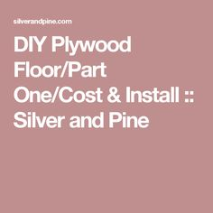 DIY Plywood Floor/Part One/Cost & Install :: Silver and Pine