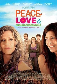 Peace, Love & Misunderstanding is a 2012 American independent comedy-drama film directed by Bruce Beresford and starring Jane Fonda, Catherine Keener, Jeffrey Dean Morgan, Elizabeth Olsen, Nat Wolff, Marissa O'Donnell, Chace Crawford, Kyle MacLachlan, and Rosanna Arquette. A conservative lawyer named Diane (Catherine Keener) takes her two teenage children Jake and Zoe to meet their estranged, hippie grandmother (Jane Fonda) in Woodstock after her husband asks for a divorce.