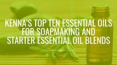 Kenna's Top Ten Essential Oils for Soapmaking + Starter Essential Oil Blends