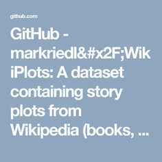 GitHub - markriedl/WikiPlots: A dataset containing story plots from Wikipedia (books, movies, etc.) and the code for the extractor.