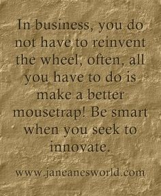 It is thrilling to run your business knowing you do not have to re-invent the wheel, instead you can build a better mousetrap. Being an entrepreneur is an exciting and noble