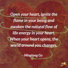 """""""Open your heart, ignite the flame in your being and awaken the natural flow of life energy in your heart. When your heart opens, the world around you changes."""" - Mingtong Gu  http://theshiftnetwork.com/?utm_source=pinterest&utm_medium=social&utm_campaign=quote"""