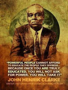 """Powerful people cannot afford to educate the people they oppress...because once you are truly educated, you will not ask for power, you will take it"" ~John Henrik Clarke"