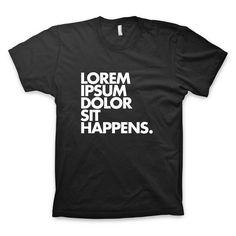 """Lorem ipsum dolor sit happens"" #typography and #design #tshirt by http://wordsbrand.com"