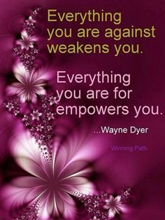 Everything you are against weakens you. Everything you are for empowers you ☼ Wayne Dyer