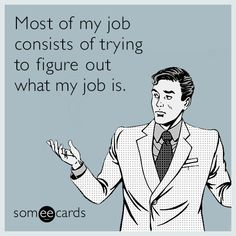 Work Humor | Most of my job consists of trying to figure out what my job is.