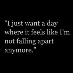 Just one day would be nice....I forget how it use to feel before my life became what it is now.....