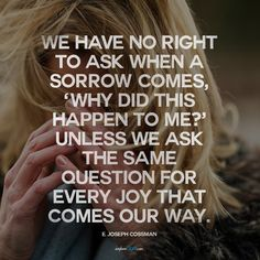 """We have no right to ask when a sorrow comes, 'Why did this happen to me?' unless we ask the same question for every joy that comes our way."" - E. Joseph Cossman quote"