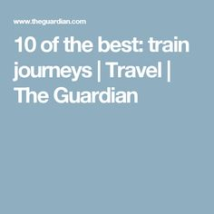 10 of the best: train journeys | Travel | The Guardian