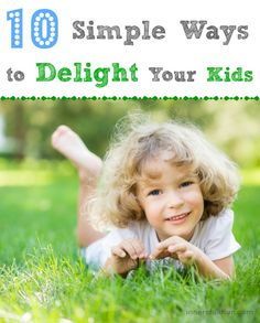 10 Simple Ways to Delight Your Kids - so many wonderful ideas & so EASY to do!