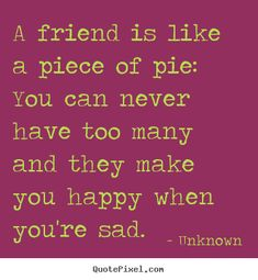 Unknown Quotes - A friend is like a piece of pie: You can never have too many and they make you happy when you're sad. Friendship Quotes Images, Unknown Quotes, American Pie, Friends Are Like, Are You Happy, Sad, Blackbirds, Inspirational Quotes, Make It Yourself