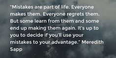 """""""Mistakes are part of life. Everyone makes them. Everyone regrets them. But some learn from them and some end up making them again. It's up to you to decide if you'll use your mistakes to your advantage."""" Meredith Sapp"""