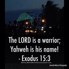 The LORD is a warrior; Yaweh is his name! - Exodus 15:3 (NLT)