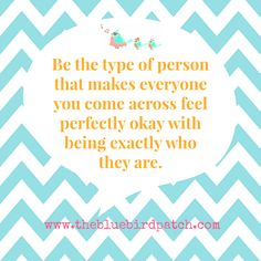 """Be the type of person that makes everyone you come across feel perfectly okay with being exactly who they are."""