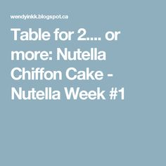 Table for 2.... or more: Nutella Chiffon Cake - Nutella Week #1