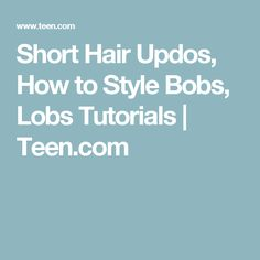 Short Hair Updos, How to Style Bobs, Lobs Tutorials | Teen.com
