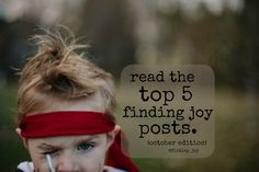 Top 5 Finding Joy Posts  Dear Mom this is Why You Matter  Dear Mom Who Feels Like She Doesn't Measure Up  7 Ways to Invest in Your Kids  Why it is Okay to Take a Mom Break  Read. Save Lives -> Do Not Drive Distracted