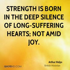 strength is born in the deep silence of long suffering hearts not amid joy - Google Search