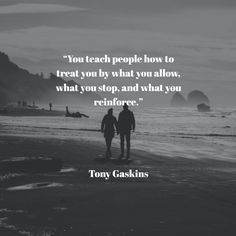 """You teach people how to treat you by what you allow, what you stop, and what you reinforce.""     Tony Gaskins"