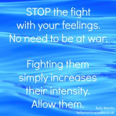 STOP the fight with your feelings. No need to be at war. Fighting them simply increases their intensity. Allow them. ~Kelly Martin kellymartinspeaks...   #wisdom #quote
