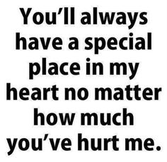 you'll always have a special place in my heart no matter how much you've hurt me