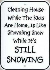 Cleaning house while the kids are home is like shoveling snow while it's still snowing.