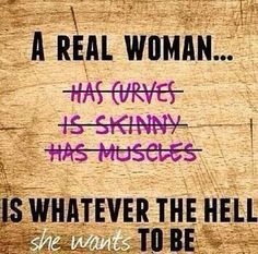 A Real Woman... Is Whatever The Hell She Wants To Be. #Woman ;))