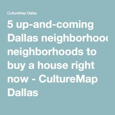5 up-and-coming Dallas neighborhoods to buy a house right now - CultureMap Dallas