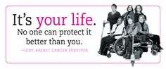It's Your Life. No one can protect it better than you. Judy, Breast Cancer Survivor