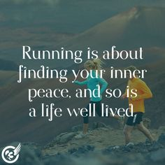 Running is about finding your inner peace. And so is a life well lived.