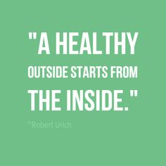 """A healthy outside starts from the inside.""~ Robert Urich"