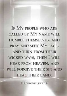 2 Chronicles 7:14 (ESV)  14 if my people who are called by my name humble themselves, and pray and seek my face and turn from their wicked ways, then I will hear from heaven and will forgive their sin and heal their land.