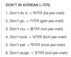 """""""Don't"""" in Korean = ~지마 (~jima)• Don't do it. = 하지마. • Don't go. = 가지마 • Don't cry. = 울지마. • Don't look. = 보지마. • Don't eat. = 먹지마. • Don't laugh. = 웃지마. • Click here to learn more about this..."""
