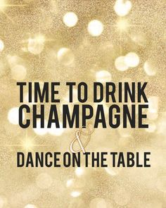 time to drink champagne and dance on the table - Google Search
