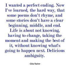 I wanted a perfect ending. Now I've learned the hard way that some poems don't rhyme and some stores don't have a clear beginning, middle and end. Life is about not knowing, having to change, taking the moment and making the best of it without knowing what's going to happen next. Delicious ambiguity