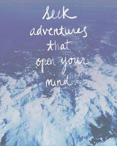 """Seek adventures that open your mind."""