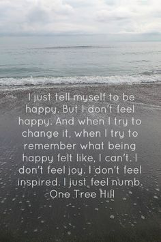 One Tree Hill ♥ I just tell myself to be happy. But i dont feel happy. And when i try to change it, when i try to remember what being happy felt like. I cant. I dont feel joy. I dont feel inspired. I just feel numb.