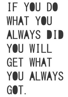 if you do what you always did...