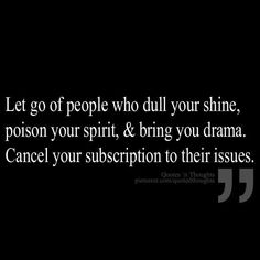 Let go of people who dull your shine, poison your spirit, & bring you drama. Cancel your subscription to their issues.