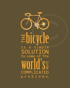 The bicycle is a simple solution to some of the world's most complicated problems. ~Author Unknown.