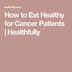 How to Eat Healthy for Cancer Patients | Healthfully