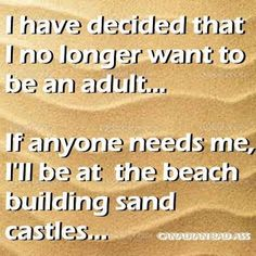 I have decided that I no longer want to be an adult.... If anyone needs me, I'll be at the beach building sand castles