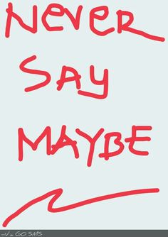 Never say maybe