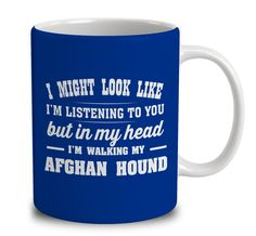 I Might Look Like I'm Listening To You, But In My Head I'm Walking My Afghan Hound