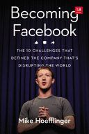 Becoming Facebook : the 10 challenges that defined the company disrupting the world / Mike Hoefflinger   HM743.F33 H64 2017    (2018)