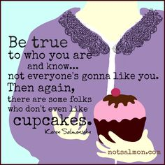 Be true to who you are- some people don't like cupcakes! @Karen Salmansohn original art by Karen Salmansohn, not everybody is going to like you, some folks who don't even like cupcake
