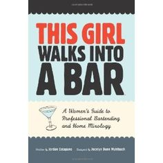 This Girl Walks Into a Bar: A Women's Guide to Professional Bartending and Home Mixology