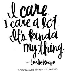 I care. I care a lot. It's kinda my thing. - Leslie Knope Quotes, Parks and Rec quote, Parks and Recreation, tv quote, caring quotes, compassion, hand lettered, calligraphy