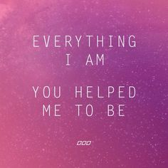 Everything I am, you helped me to be.