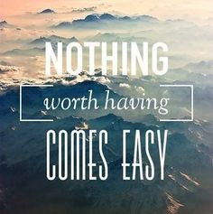 Stick with it because nothing worth having comes easy.